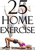 Home Exercises: 25 Home Exercises (Exercise At Home, Never Miss A Workout, Homemade Workouts, Workouts For Busy Individuals, Get Fit At Home, Workout At Home)
