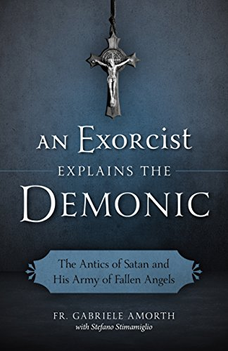 An Exorcist Explains the Demonic: The Antics of Satan and His Army of Fallen Angels (Possessed The True Story Of An Exorcism)