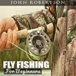 Fly Fishing for Beginners: Learn What It Takes to Become a Fly Fisher, Including 101 Fly Fishing Tips and Tricks for Beginners | John Robertson
