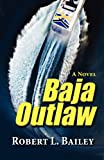 Baja Outlaw, a Novel, Robert L. Bailey, 1614930589