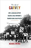 The Age of Garvey : How a Jamaican Activist Created a Mass Movement and Changed Global Black Politics, Ewing, Adam, 0691157790
