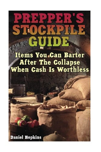 Prepper's Stockpile Guide: Items You Can Barter After The Collapse When Cash Is Worthless: (Survival Guide, Survival Gear)