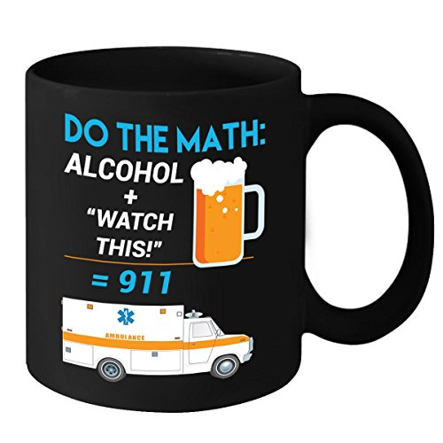 EMT Mug - Do The Math, Alcohol + Watch This = 911 - Funny Coffee Cup - Mothers Day, Fathers Day, Birthday & Christmas Gift Idea for Men, Women, Mom, Dad, Son, Daughter, Husband & Wife