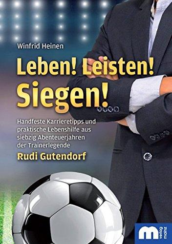 Leben! Leisten! Siegen!: Handfeste Karrieretipps und praktische Lebenshilfe aus siebzig Abenteuerjahren der Trainerlegende Rudi Gutendorf
