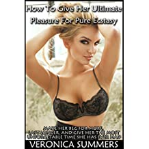 How To Give Her Ultimate Pleasure For Pure Ecstasy: Make Her Beg For More, Last Longer, And Give Her The Most Unforgettable Time She Has Ever Had (Please Your Woman Book 3)