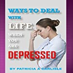 Ways to Deal with Life When You Are Depressed | Patricia A. Carlisle
