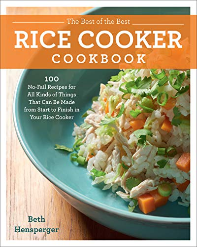The Best of the Best Rice Cooker Cookbook: 100 No-Fail Recipes for All Kinds of Things That Can Be Made from Start to Finish in Your Rice Cooker (Best Basmati Rice Recipe)