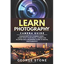 Learn Photography: Camera Guide -2 Manuscripts in 1(Camera Guide : Learn What your Digital Camera has to Offer and A Beginners Guide to Digital Photography)