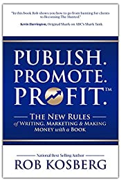Publish. Promote. Profit.: The New Rules of Writing, Marketing & Making Money with a Book