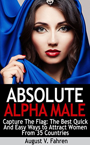 Capture The Flag: The Best Quick And Easy Ways to Attract Women From 35 Countries, Pass Her Dating Tests, And Avoid The Friend Zone Forever (Absolute Alpha Male 2)