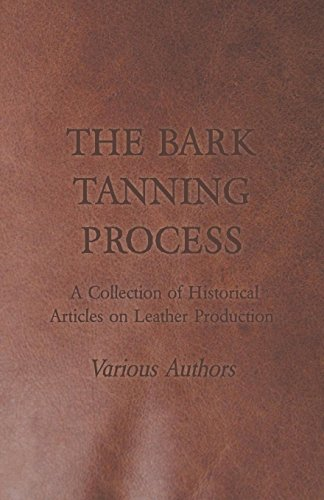 (The Bark Tanning Process - A Collection of Historical Articles on Leather Production)