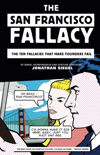 The San Francisco Fallacy: The Ten Fallacies That Make Founders Fail