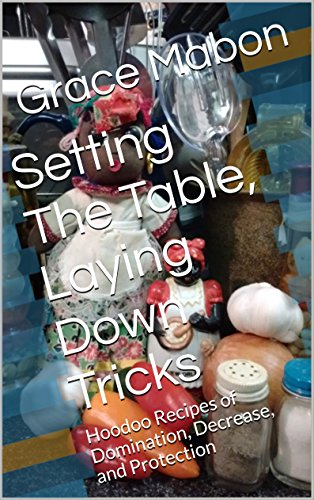 Setting The Table, Laying Down Tricks: Volume 2: Hoodoo Recipes of Domination, Decrease, and Protection (Conjure Cookbooks from the Carolinas: Volume Two) by Grace Mabon