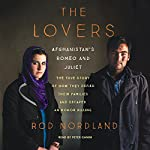 The Lovers: Afghanistan's Romeo and Juliet, the True Story of How They Defied Their Families and Escaped an Honor Killing | Rod Nordland