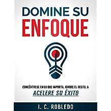 Domine su Enfoque: Concéntrese en lo que Importa, Ignore el Resto, & Acelere su  Éxito (Spanish Edition)