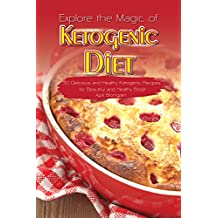 Explore the Magic of Ketogenic Diet: 30 Delicious and Healthy Ketogenic Recipes for Beautiful and Healthy Body!