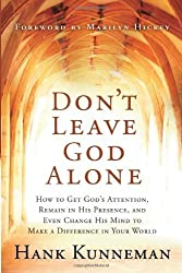 Don't Leave God Alone: How to Get God's Attention, Remain in His Presence, and Even Change His Mind to Make a Difference in Your World by Hank Kunneman (2008-02-07)