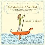 La Bella Lingua: My Love Affair with Italian, the World's Most Enchanting Language | Dianne Hales