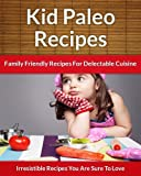 Paleo Recipes For Kids: Family Friendly Recipes For Delectable Cuisine (The Easy Recipe Book 40)