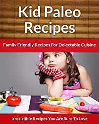 Paleo Recipes For Kids - Family Friendly Recipes For Delectable Cuisine (The Easy Recipe Book 40) (English Edition)