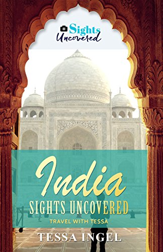 India: Sights Uncovered: Travel With Tessa by Tessa Ingel