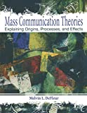 Mass Communication Theories: Explaining Origins, Processes, and Effects