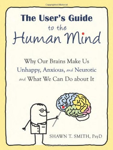 Read Online By Shawn Smith - The User's Guide to the Human Mind: Why Our Brains Make Us Unhappy, Anxious, and Neurotic and What We Can Do about It (1.3.2012) pdf