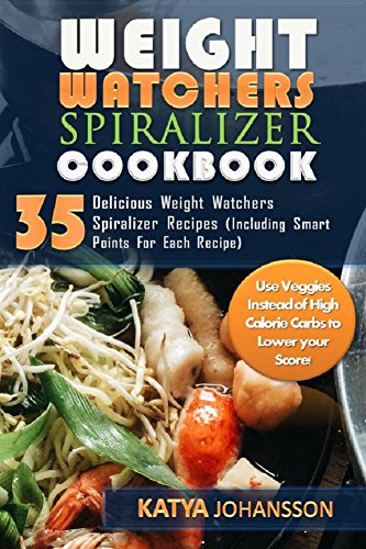 Weight Watchers Spiralizer Cookbook: 35 Delicious Weight Watchers Spiralizer Recipes (Including Smart Points For Each Recipe) Use Veggies Instead of High Calorie Carbs to Lower your Score! by Katya Johansson