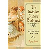 The Invisible Jewish Budapest: Metropolitan Culture at the Fin de Siècle (George L. Mosse Series)