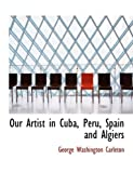Our Artist in Cuba, Peru, Spain and Algiers, George Washington Carleton, 0554853868