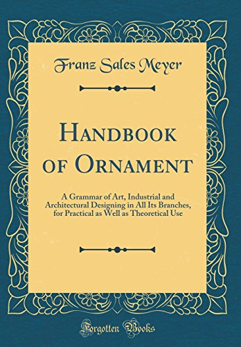 Handbook of Ornament: A Grammar of Art, Industrial and Architectural Designing in All Its Branches, for Practical as Well as Theoretical Use (Classic Reprint)