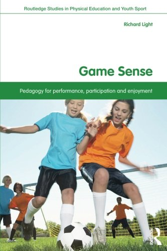 Game Sense: Pedagogy for Performance, Participation and Enjoyment (Routledge Studies in Physical Education and Youth Spo