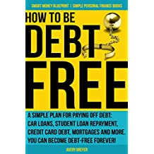 How to Be Debt Free: A simple plan for paying off debt: car loans, student loan repayment, credit card debt, mortgages and more. Debt-free living is within Books (Smart Money Blueprint Book 3)