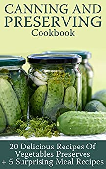 Canning and Preserving Cookbook: 20 Delicious Recipes Of Vegetables Preserves + 5 Surprising Meal Recipes : (Confiture Pot, Preserving Italy) by [Berry, Viktoria ]