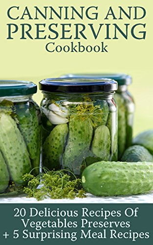 Canning and Preserving Cookbook: 20 Delicious Recipes Of Vegetables Preserves + 5 Surprising Meal Recipes : (Confiture Pot, Preserving Italy) by Viktoria  Berry