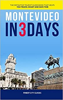 Montevideo in 3 Days: The Definitive Tourist Guide Book That Helps You Travel Smart and Save Time