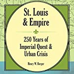 St. Louis and Empire: 250 Years of Imperial Quest and Urban Crisis | Henry W Berger