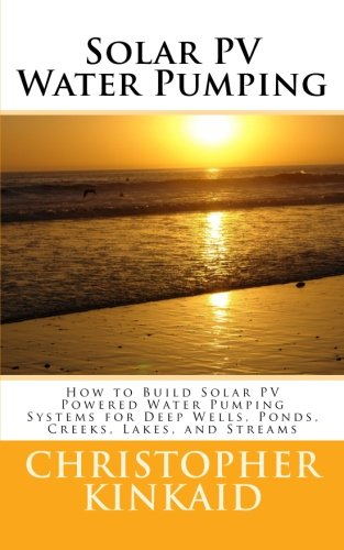 Solar PV Water Pumping: How to Build Solar PV Powered Water Pumping Systems for Deep Wells, Ponds, Creeks, Lakes, and St