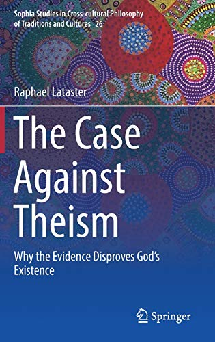 The Case Against Theism: Why the Evidence Disproves God's Existence (Sophia Studies in Cross-cultural Philosophy of Traditions and Cultures)