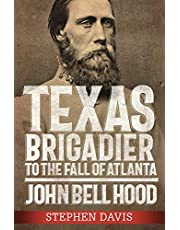 Texas Brigadier to the Fall of Atlanta: John Bell Hood