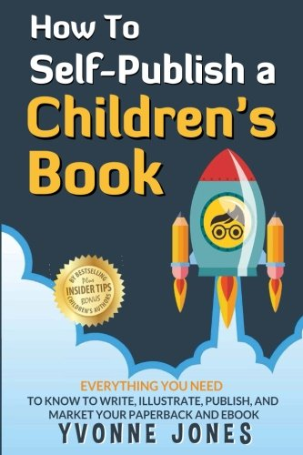 How To Self-Publish A Children's Book: Everything You Need To Know To Write, Illustrate, Publish, And Market Your Paperback And Ebook (How To Write For Children Series) (Volume - Childrens Writing