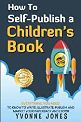 How To Self-Publish A Children's Book: Everything You Need To Know To Write, Illustrate, Publish, And Market Your Paperback And Ebook (How To Write For Children Series) (Volume 1) Paperback