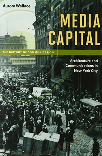 Media Capital: Architecture and Communications in New York City (History of Communication)