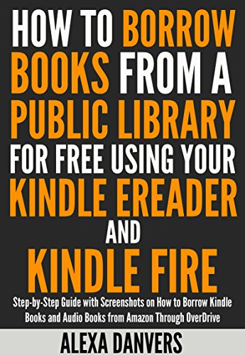 How to Borrow Books from a Public Library for Free Using your Kindle E-reader and Kindle Fire: Step-by-Step Guide with Screenshots on How to Borrow Kindle ... and Audio Books from Amazon Through Ove by [Danvers, Alexa]