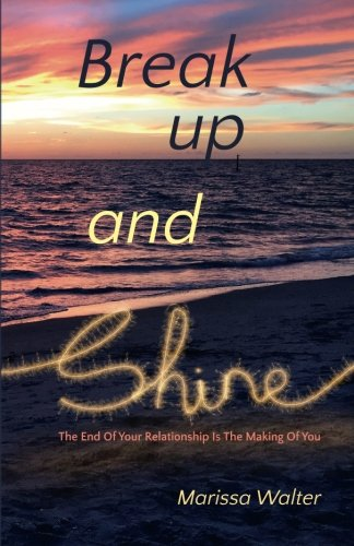 Break Up and Shine: The End Of Your Relationship Is the Making Of You PDF