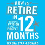 How to Retire in 12 Months: Turning Passion into Profit | Serena Star-Leonard