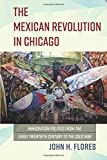 The Mexican Revolution in Chicago: Immigration Politics from the Early Twentieth Century to the Cold War (Latinos in Chicago and Midwest)