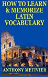 How to Learn and Memorize Latin Vocabulary Using a Memory Palace, Anthony Metivier, 1494399695