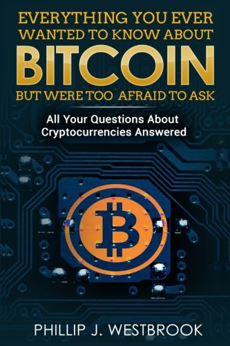 Everything You Wanted to Know About Bitcoin But Were Too Afraid to Ask: All Your Questions Answered! Trading & Investing in Cryptocurrency For Beginners, Blockchain, Mining, Etherium, LItecoin + More ebook