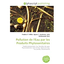 Pollution de l'Eau par les Produits Phytosanitaires: Produit phytosanitaire, Eau, Épuration des eaux, Phytoremédiation, Cycle de l'eau, Agence de l'eau, Eau potable, Assainissement
